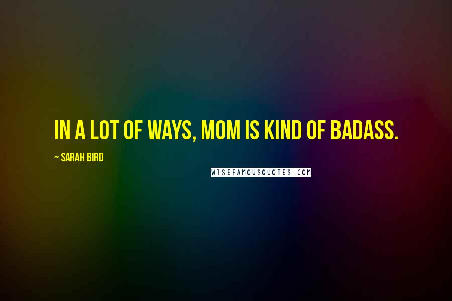 Sarah Bird quotes: In a lot of ways, Mom is kind of badass.