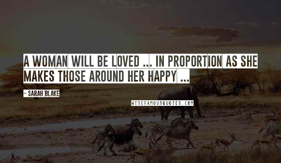 Sarah Blake quotes: A woman will be loved ... in proportion as she makes those around her happy ...
