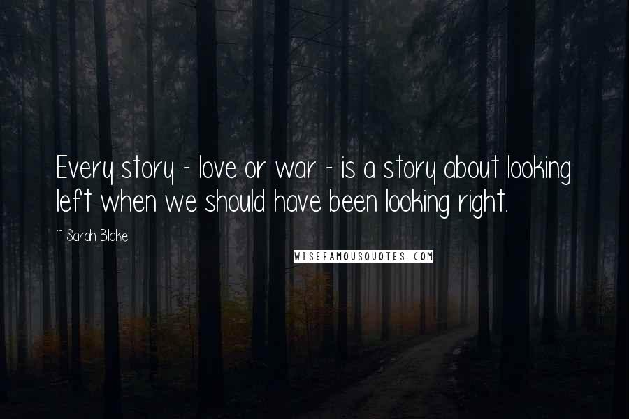 Sarah Blake quotes: Every story - love or war - is a story about looking left when we should have been looking right.
