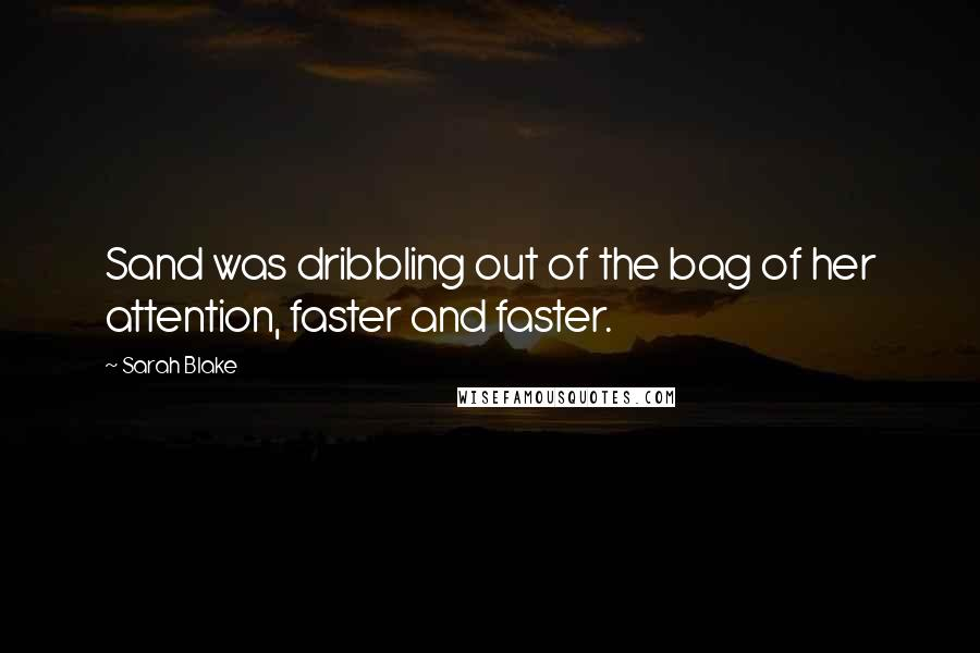 Sarah Blake quotes: Sand was dribbling out of the bag of her attention, faster and faster.