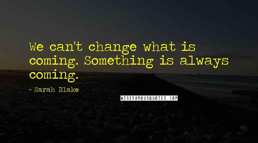 Sarah Blake quotes: We can't change what is coming. Something is always coming.