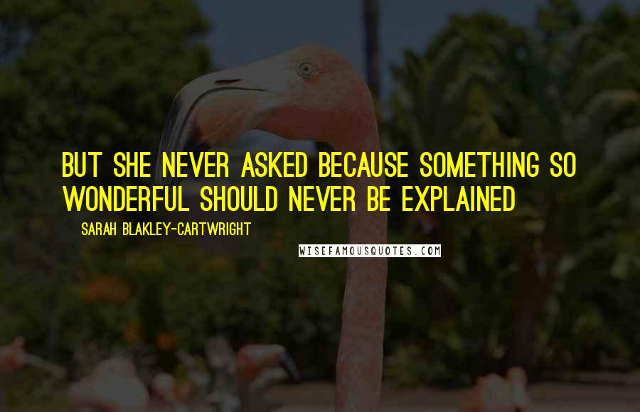 Sarah Blakley-Cartwright quotes: but she never asked because something so wonderful should never be explained