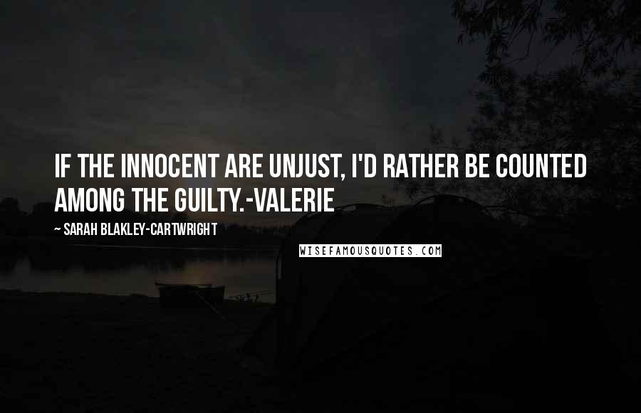 Sarah Blakley-Cartwright quotes: If the innocent are unjust, I'd rather be counted among the guilty.-Valerie