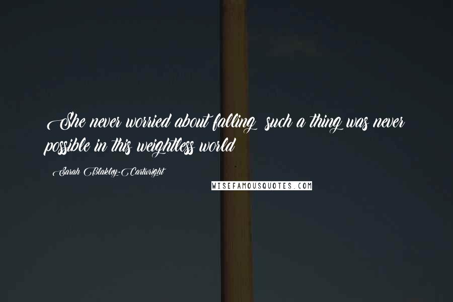 Sarah Blakley-Cartwright quotes: She never worried about falling; such a thing was never possible in this weightless world