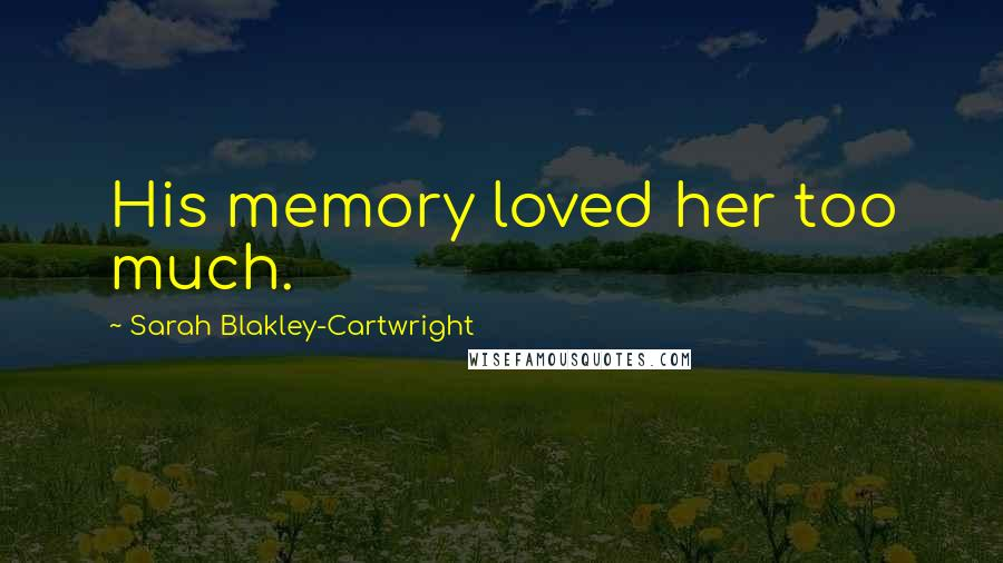Sarah Blakley-Cartwright quotes: His memory loved her too much.