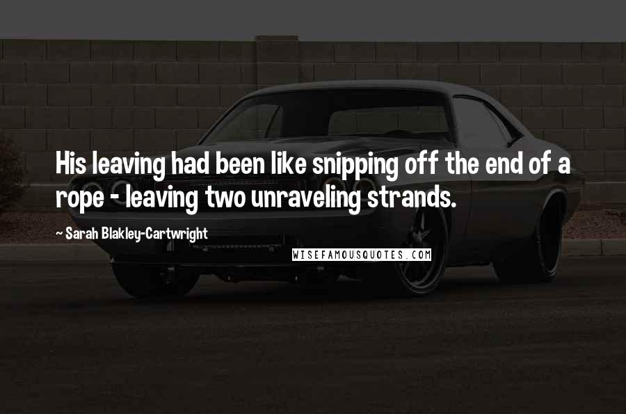 Sarah Blakley-Cartwright quotes: His leaving had been like snipping off the end of a rope - leaving two unraveling strands.