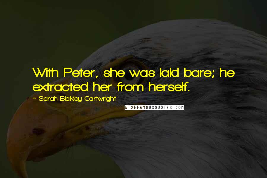 Sarah Blakley-Cartwright quotes: With Peter, she was laid bare; he extracted her from herself.