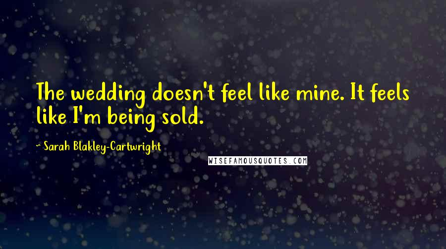 Sarah Blakley-Cartwright quotes: The wedding doesn't feel like mine. It feels like I'm being sold.