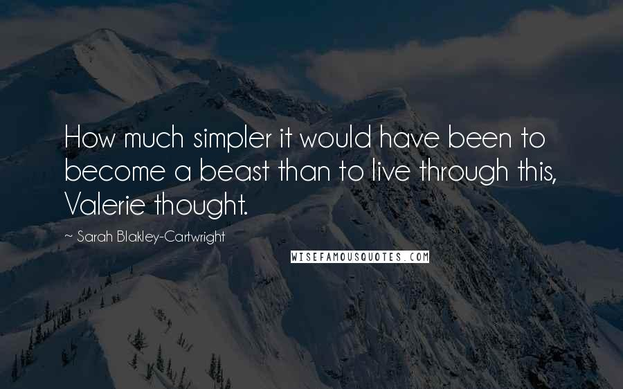 Sarah Blakley-Cartwright quotes: How much simpler it would have been to become a beast than to live through this, Valerie thought.