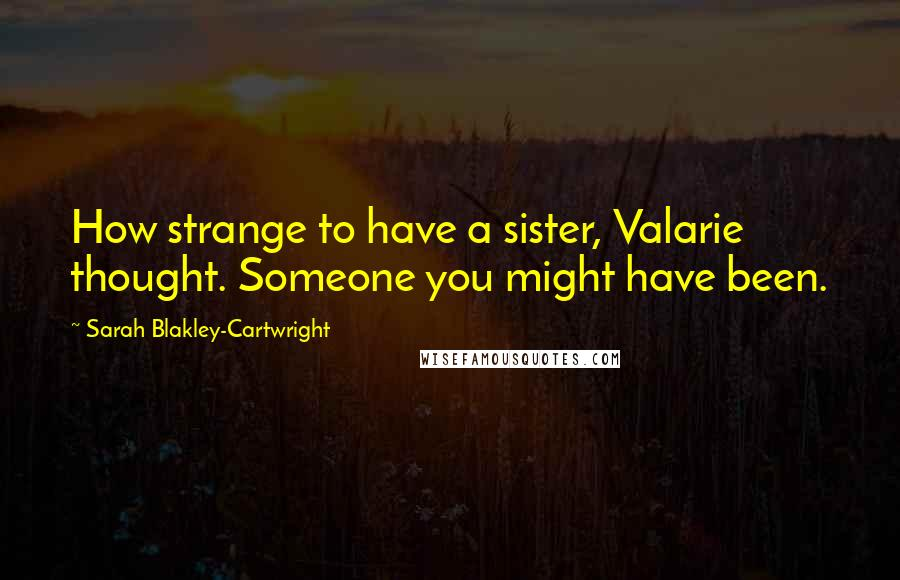 Sarah Blakley-Cartwright quotes: How strange to have a sister, Valarie thought. Someone you might have been.