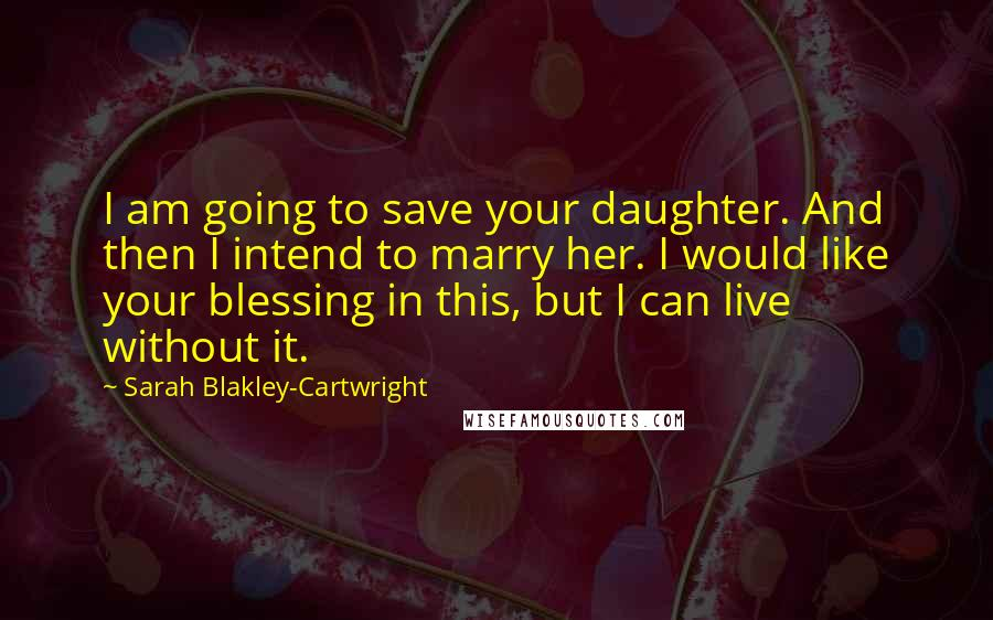 Sarah Blakley-Cartwright quotes: I am going to save your daughter. And then I intend to marry her. I would like your blessing in this, but I can live without it.