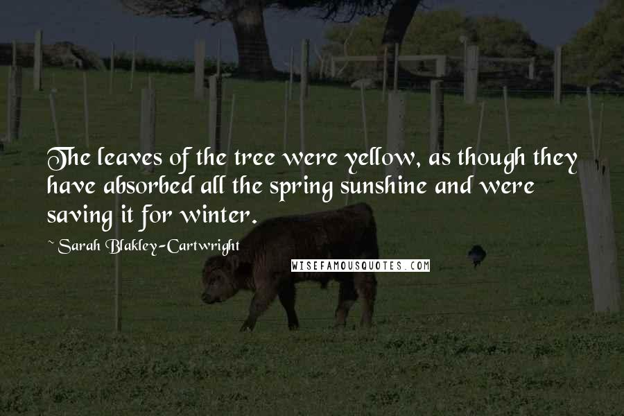 Sarah Blakley-Cartwright quotes: The leaves of the tree were yellow, as though they have absorbed all the spring sunshine and were saving it for winter.
