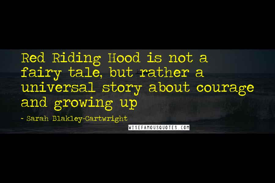 Sarah Blakley-Cartwright quotes: Red Riding Hood is not a fairy tale, but rather a universal story about courage and growing up