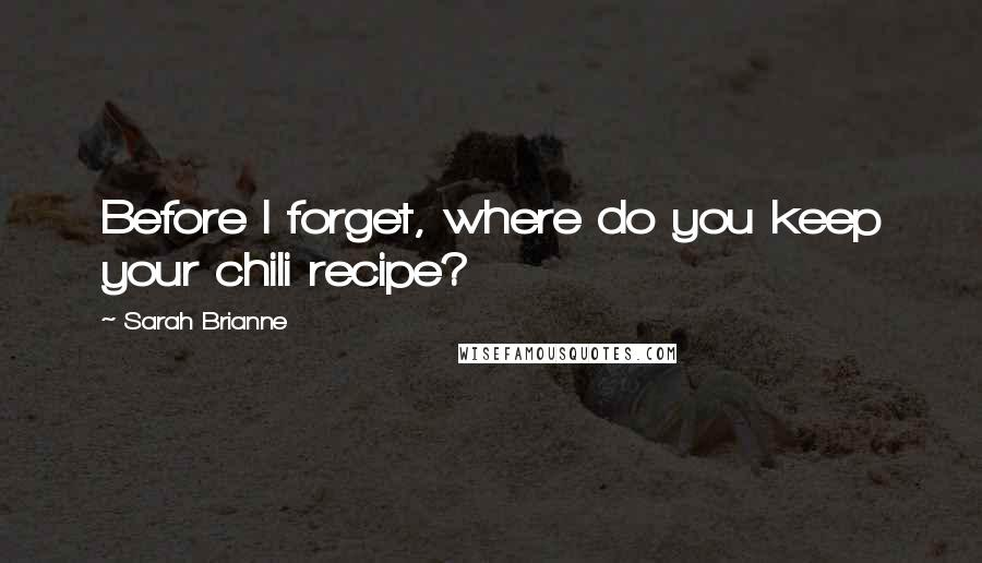 Sarah Brianne quotes: Before I forget, where do you keep your chili recipe?
