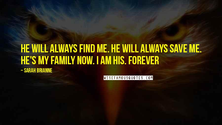 Sarah Brianne quotes: He will always find me. He will always save me. He's my family now. I am his. Forever