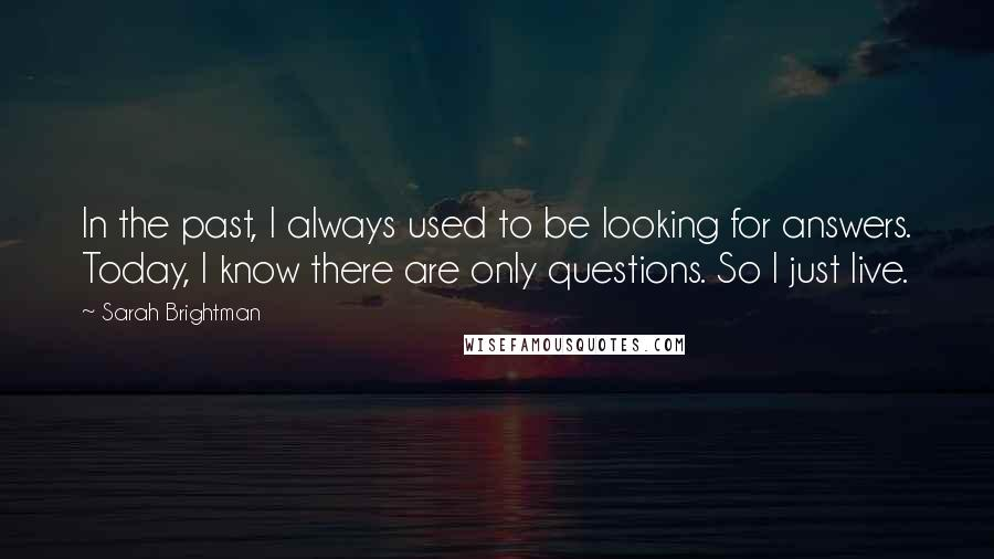 Sarah Brightman quotes: In the past, I always used to be looking for answers. Today, I know there are only questions. So I just live.