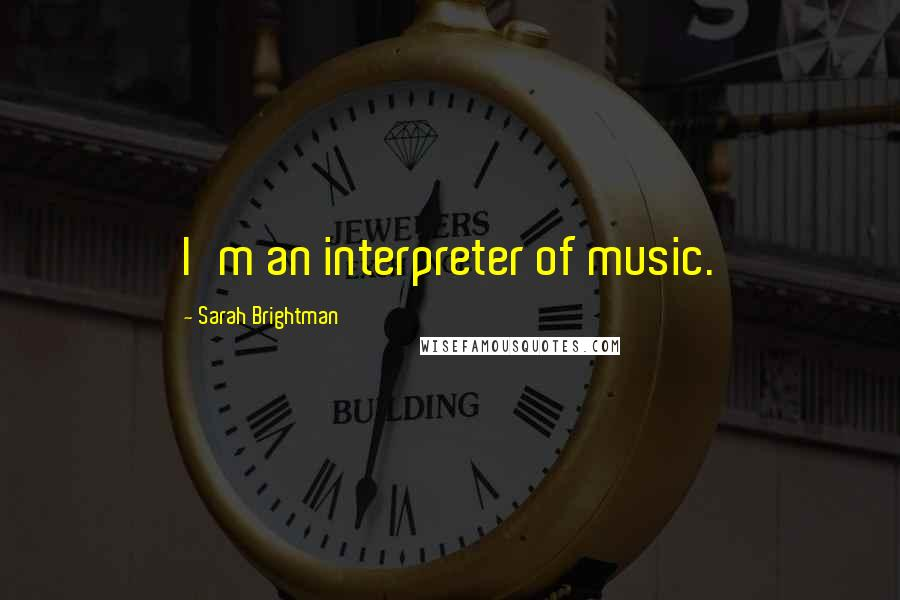 Sarah Brightman quotes: I'm an interpreter of music.