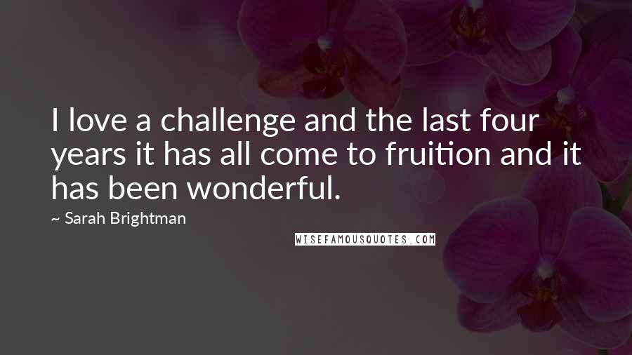 Sarah Brightman quotes: I love a challenge and the last four years it has all come to fruition and it has been wonderful.