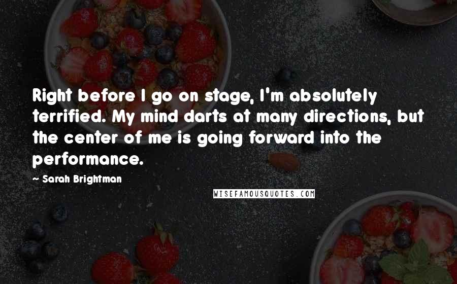 Sarah Brightman quotes: Right before I go on stage, I'm absolutely terrified. My mind darts at many directions, but the center of me is going forward into the performance.