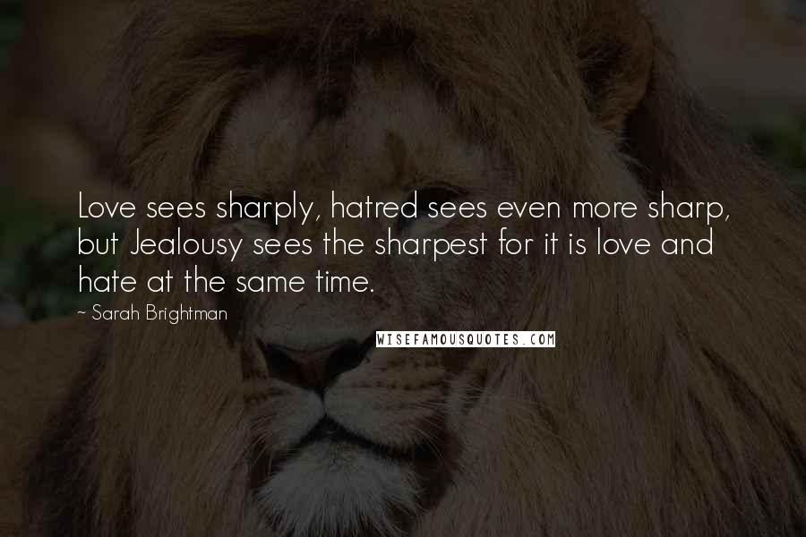 Sarah Brightman quotes: Love sees sharply, hatred sees even more sharp, but Jealousy sees the sharpest for it is love and hate at the same time.