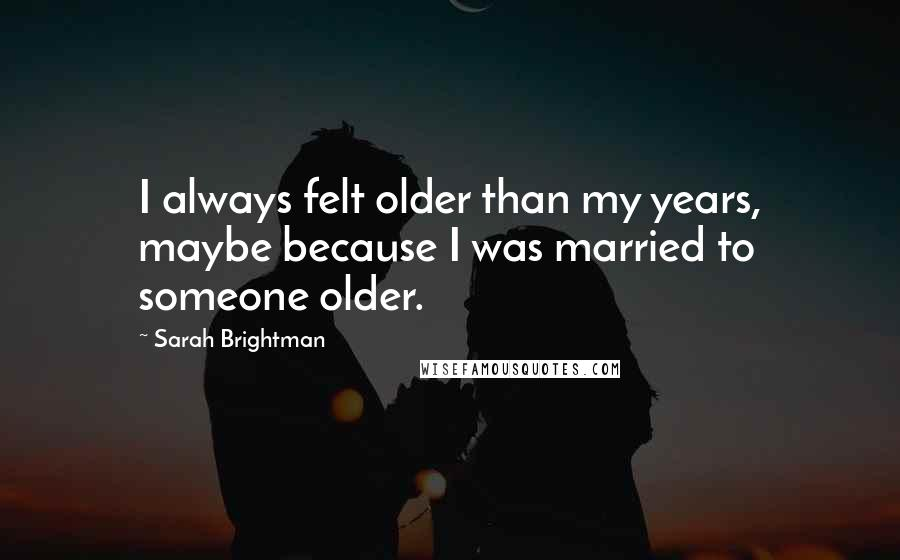 Sarah Brightman quotes: I always felt older than my years, maybe because I was married to someone older.