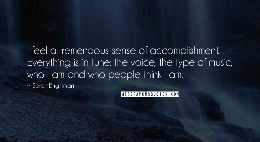 Sarah Brightman quotes: I feel a tremendous sense of accomplishment. Everything is in tune: the voice, the type of music, who I am and who people think I am.