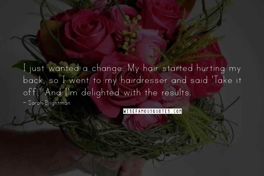 Sarah Brightman quotes: I just wanted a change. My hair started hurting my back, so I went to my hairdresser and said 'Take it off.' And I'm delighted with the results.