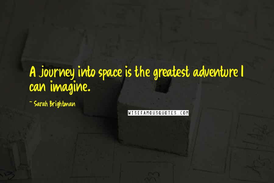 Sarah Brightman quotes: A journey into space is the greatest adventure I can imagine.