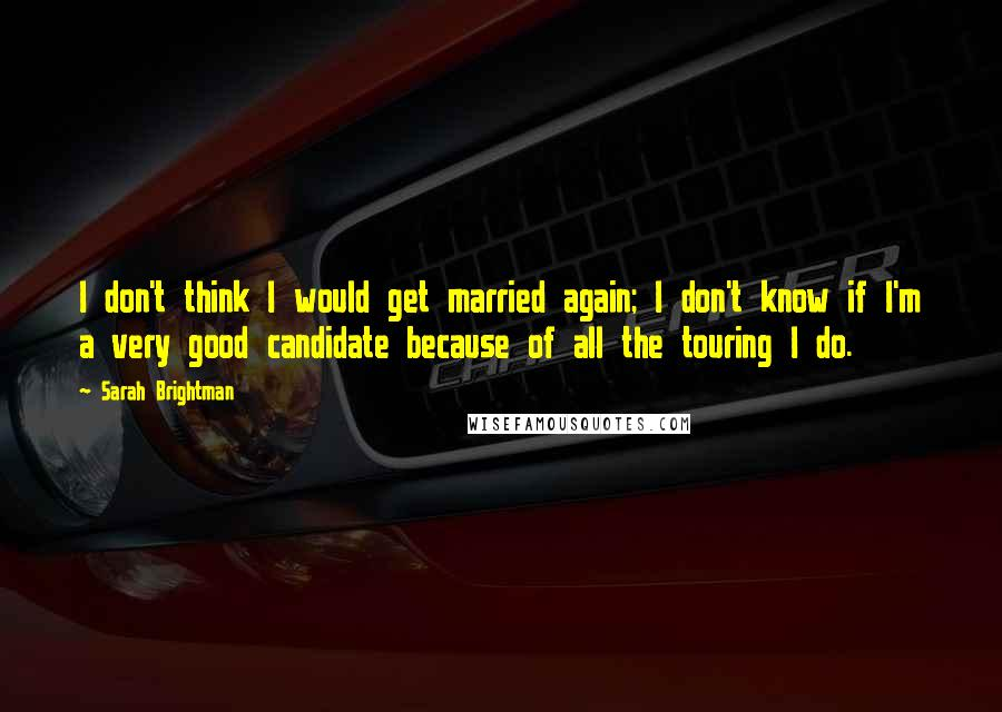 Sarah Brightman quotes: I don't think I would get married again; I don't know if I'm a very good candidate because of all the touring I do.