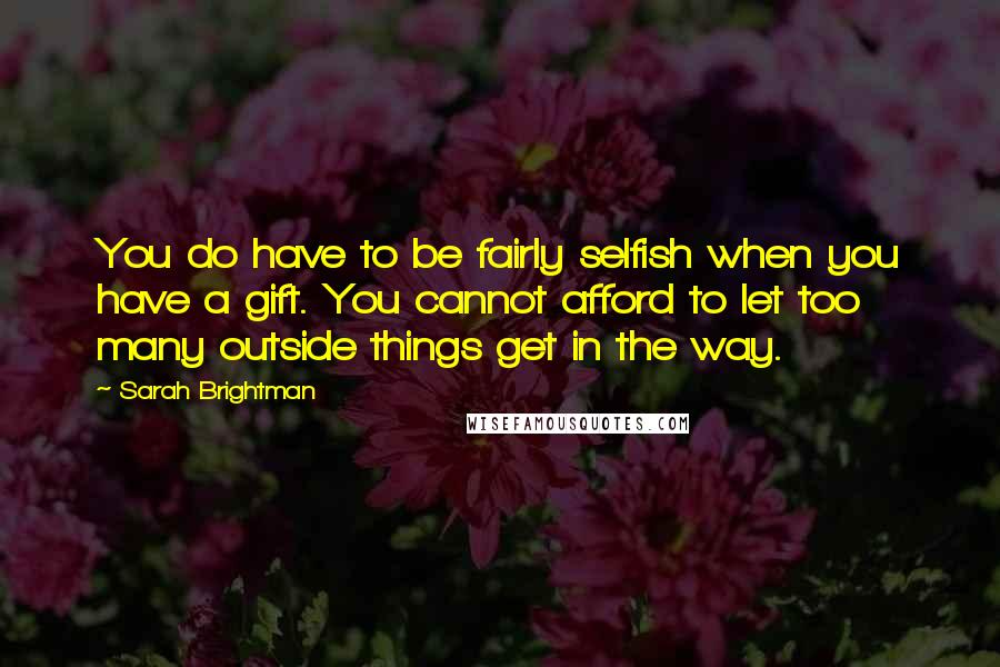 Sarah Brightman quotes: You do have to be fairly selfish when you have a gift. You cannot afford to let too many outside things get in the way.