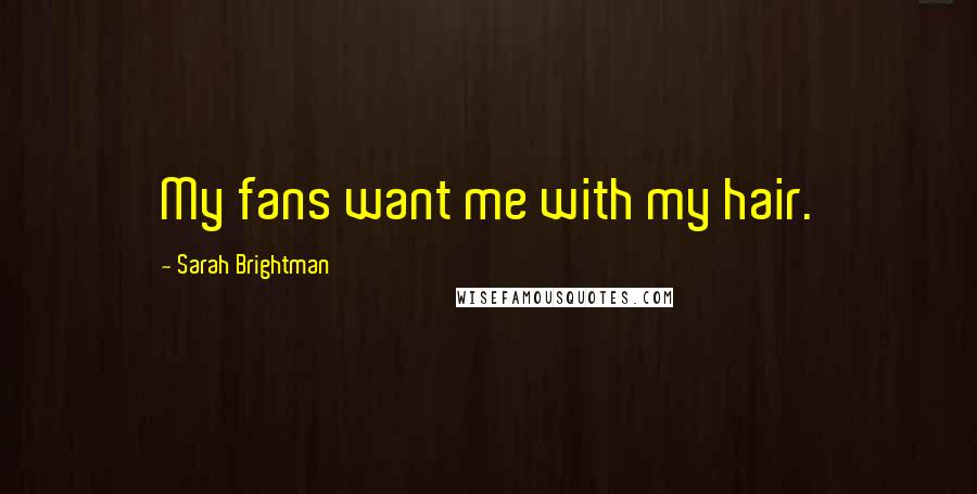 Sarah Brightman quotes: My fans want me with my hair.
