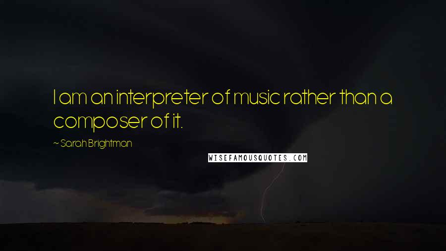 Sarah Brightman quotes: I am an interpreter of music rather than a composer of it.