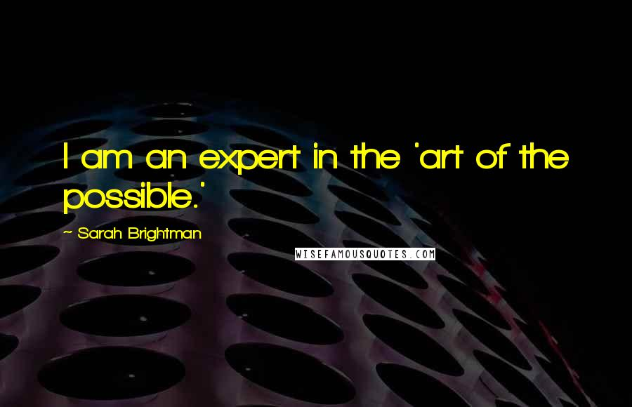 Sarah Brightman quotes: I am an expert in the 'art of the possible.'