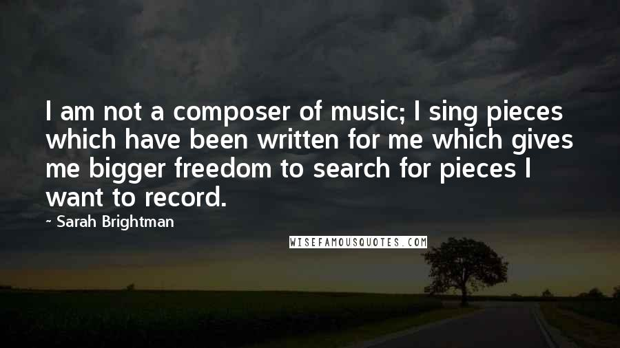 Sarah Brightman quotes: I am not a composer of music; I sing pieces which have been written for me which gives me bigger freedom to search for pieces I want to record.