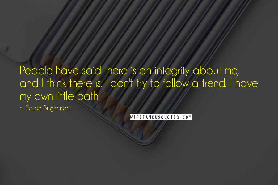 Sarah Brightman quotes: People have said there is an integrity about me, and I think there is. I don't try to follow a trend. I have my own little path.
