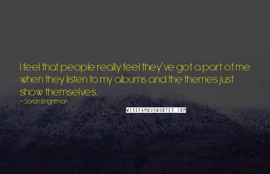 Sarah Brightman quotes: I feel that people really feel they've got a part of me when they listen to my albums and the themes just show themselves.