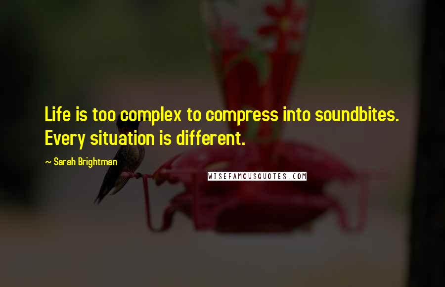 Sarah Brightman quotes: Life is too complex to compress into soundbites. Every situation is different.