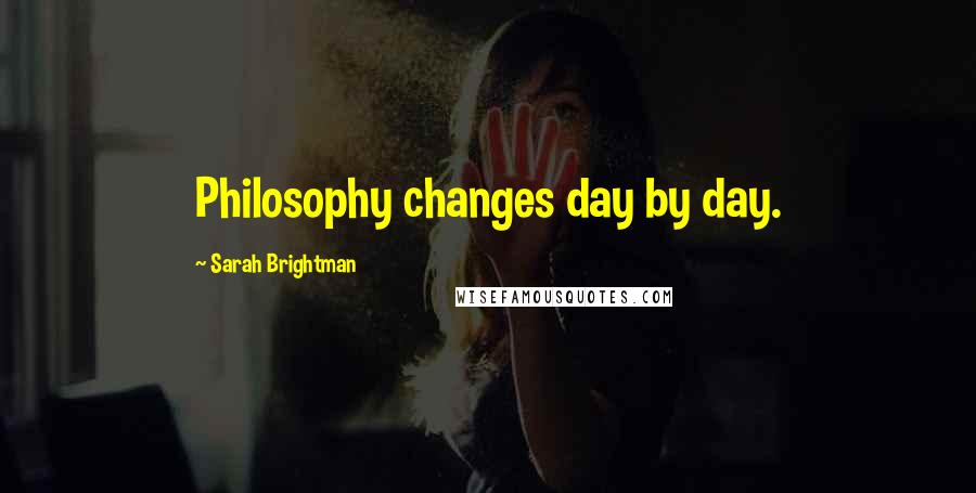 Sarah Brightman quotes: Philosophy changes day by day.