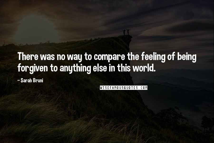 Sarah Bruni quotes: There was no way to compare the feeling of being forgiven to anything else in this world.