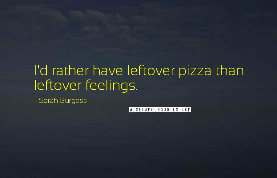 Sarah Burgess quotes: I'd rather have leftover pizza than leftover feelings.