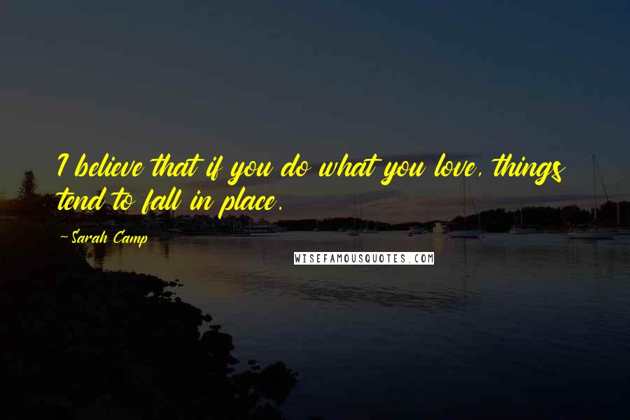 Sarah Camp quotes: I believe that if you do what you love, things tend to fall in place.