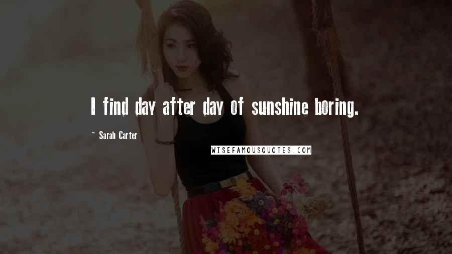 Sarah Carter quotes: I find day after day of sunshine boring.