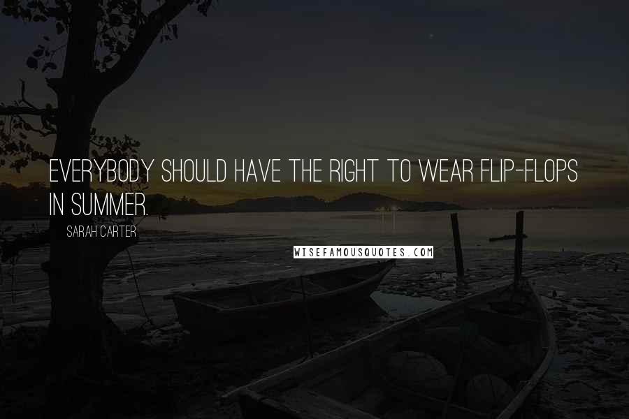 Sarah Carter quotes: Everybody should have the right to wear flip-flops in summer.