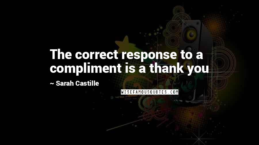 Sarah Castille quotes: The correct response to a compliment is a thank you