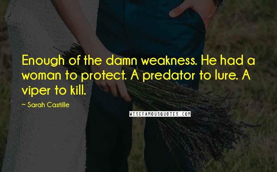 Sarah Castille quotes: Enough of the damn weakness. He had a woman to protect. A predator to lure. A viper to kill.