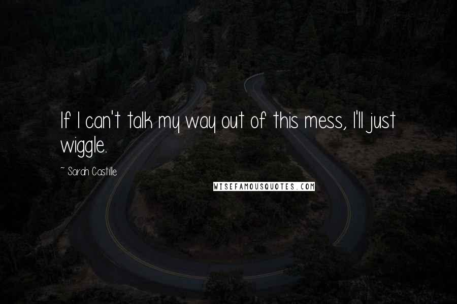 Sarah Castille quotes: If I can't talk my way out of this mess, I'll just wiggle.