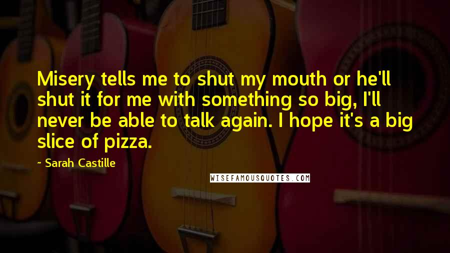 Sarah Castille quotes: Misery tells me to shut my mouth or he'll shut it for me with something so big, I'll never be able to talk again. I hope it's a big slice