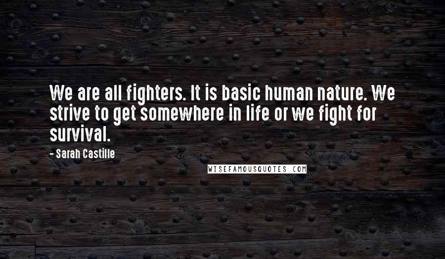 Sarah Castille quotes: We are all fighters. It is basic human nature. We strive to get somewhere in life or we fight for survival.