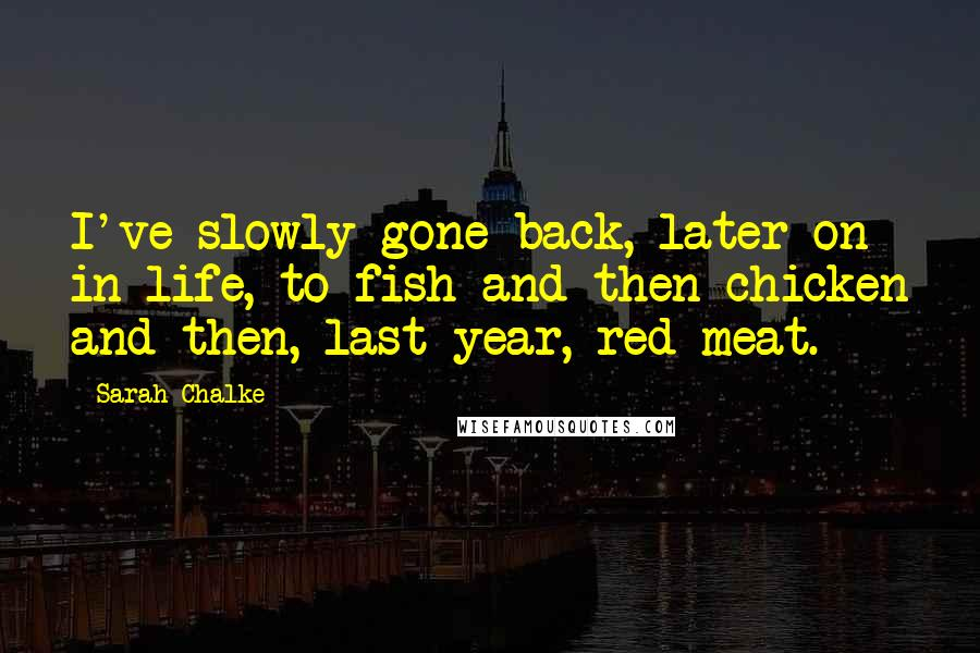 Sarah Chalke quotes: I've slowly gone back, later on in life, to fish and then chicken and then, last year, red meat.