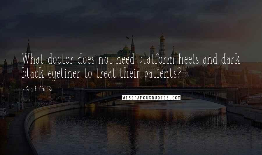 Sarah Chalke quotes: What doctor does not need platform heels and dark black eyeliner to treat their patients?